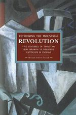 Rethinking the Industrial Revolution : Five Centuries of Transition from Agrarian to Industrial Capitalism in England - Michael Andrew Zmolek