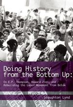 Doing History from the Bottom Up : On E.P. Thompson, Howard Zinn, and Rebuilding the Labor Movement from Below - Staughton Lynd