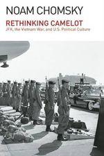 Rethinking Camelot : JFK, the Vietnam War, and U.S. Political Culture - Institute Professor Department of Linguistics and Philosophy Noam Chomsky