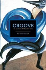 Groove : an Aesthetic of Measured Time - Mark Abel