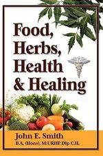Foods, Herbs, Health and Healing - John, Jr. Smith