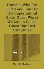 Humans Who Are Gifted and Can See the Supernatural Spirit Ghost World We Live in Called Ghost Haunted Adventures - Derek Medina