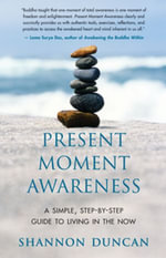 Present Moment Awareness : A Simple, Step-By-Step Guide to Living in the Now - Shannon Duncan