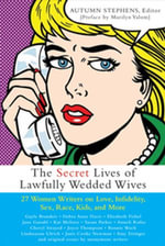 Secret Lives of Lawfully Wedded Wives : 37 Woman Writers on Love, Infidelity, Sex Roles, Race, Kids, and More