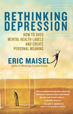 Rethinking Depression : How to Shed Mental Health Labels and Create Personal Meaning - Eric Maisel