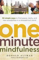 One-Minute Mindfulness : 50 Simple Ways to Find Peace, Clarity, and New Possibilities in a Stressed-Out World - Donald Altman