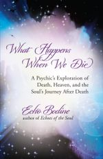 What Happens When We Die : A Psychic's Exploration of Death, Heaven, and the Soul's Journey After Death - Echo Bodine