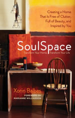 SoulSpace : Transform Your Home, Transform Your Life - Creating a Home That Is Free of Clutter, Full of Beauty, and Inspired by You - Xorin Balbes