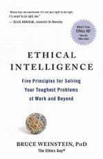 Ethical Intelligence : Five Principles for Solving Your Toughest Problems at Work and Home - Bruce Weinstein