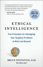 Ethical Intelligence : Five Principles for Untangling Your Toughest Problems at Work and Beyond - Phd Bruce Weinstein