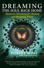 Dreaming the Soul Back Home : Shamanic Dreaming for Healing and Becoming Whole - Robert Moss