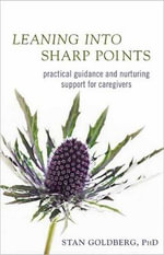 Leaning into Sharp Points : Practical Guidance and Nurturing Support for Caregivers - Stan Goldberg