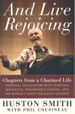 And Live Rejoicing : Chapters from a Charmed Life - Personal Encounters with Spiritual Mavericks, Remarkable Seekers, and the World's Great Religious Leaders - Huston Smith