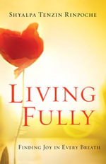 Living Fully : Finding Joy in Every Breath - Shyalpa Tenzin Rinpoche