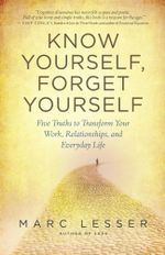 Know Yourself, Forget Yourself : Five Truths to Transform Your Work, Relationships, and Everyday Life - Marc Lesser