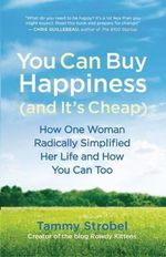 You Can Buy Happiness (and it's Cheap) : How One Woman Radically Simplified Her Life and How You Can Too - Tammy Strobel