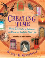 Creating Time : Using Creativity to Reinvent the Clock and Reclaim Your Life - Marney K. Makridakis