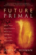 Future Primal : How Our Wilderness Origins Show Us the Way Forward - Louis G. Herman