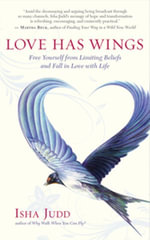 Love Has Wings : Free Yourself from Limiting Beliefs and Fall in Love with Life - Isha Judd