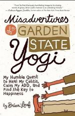 Misadventures of a Garden State Yogi : My Humble Quest to Heal My Colitis, Calm My Add, and Find the Key to Happiness - Brian Leaf