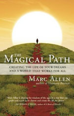 The Magical Path : Creating the Life of Your Dreams and a World That Works for All - Marc Allen