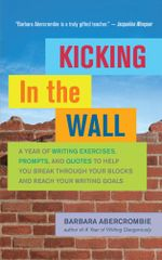 Kicking in the Wall : A Year of Writing Exercises, Prompts, and Quotes to Help You Break Through Your Blocks and Reach Your Writing Goals - Barbara Abercrombie