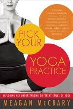 Pick Your Yoga Practice : Exploring and Understanding Different Styles of Yoga - Meagan McCrary