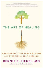 The Art of Healing : Uncovering the Wisdom of the Unconscious and the Mind-Body-Spirit Connection - Bernie S. Siegel