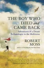 The Boy Who Died and Came Back : Adventures of a Dream Archaeologist in the Multiverse - Robert Moss