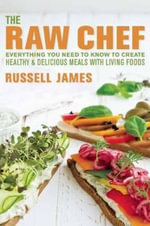 The Raw Chef : Everything You Need to Know to Create Healthy and Delicious Meals With Living Foods - Russell James