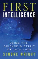 First Intelligence : Using the Science and Spirit of Intuition - Simone Wright