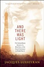 And There Was Light : The Extraordinary Memoir of a Blind Hero of the French Resistance in World War II - Jacques Lusseyran