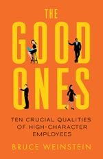 The Good Ones : Ten Crucial Qualities of High-Character Employees - Bruce Weinstein