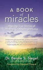 A Book of Miracles : Inspiring True Stories of Healing, Gratitude, and Love - Dr Bernie S Siegel