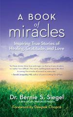 A Book of Miracles : Inspiring True Stories of Healing, Gratitude, and Love - Bernie S. Dr Siegel