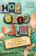 Hop, Skip, Jump : 90 Ways to Playfully Manifest a Meaningful Life - Marney K. Makridakis
