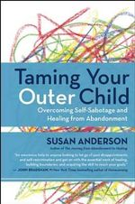 Taming Your Outer Child : Overcoming Self-Sabotage -- The Aftermath of Abandonment - Susan Anderson