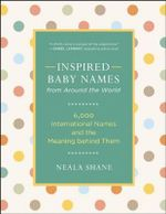 Inspired Baby Names from Around the World : 6,000 Favorite Worldwide Names and the Meaning Behind Them - Neala Shane