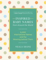 Inspired Baby Names from Around the World : 6,000 International Names and the Meaning behind Them - Neala Shane