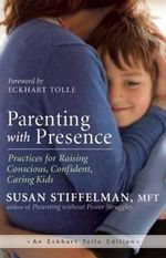 Parenting with Presence : Practices for Raising Conscious, Confident, Caring Kids - Susan Stiffelman