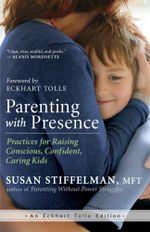 Parenting with Presence : Practices for Raising Conscious, Confident, Caring Kids - MFT Susan Stiffelman