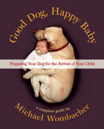 Good Dog, Happy Baby : Preparing Your Dog for the Arrival of Your Child - Michael Wombacher
