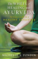 The Wheel of Healing with Ayurveda : An Easy Guide to a Healthy Lifestyle - Michelle S. Fondin