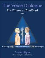 The Voice Dialogue Facilitator's Handbook, Part 1 : A Step-by-Step Guide to Working with the Aware Ego - Miriam Dyak