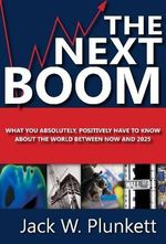 The Next Boom : What You Absolutely, Positively Have to Know About the World Between Now and 2025 - Jack W. Plunkett