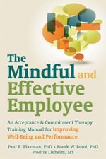 Mindful and Effective Employees : A Training Program for Maximizing Well-Being and Effectiveness Using Acceptance and Commitment Therapy - Paul Flaxman
