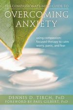 The Compassionate-Mind Guide to Overcoming Anxiety : Using Compassion-Focused Therapy to Calm Worry, Panic, and Fear - Dennis Tirch
