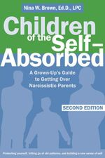 Children of the Self-Absorbed : A Grown-Up's Guide to Getting Over Narcissistic Parents - Nina Brown