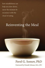 Reinventing the Meal : How Mindfulness Can Help You Slow Down, Savor the Moment, and Reconnect with the Ritual of Eating - Pavel G. Somov