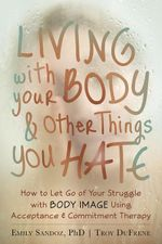 Living with Your Body and Other Things You Hate : How to Let Go of Your Struggle with Body Image Using Acceptance and Commitment Therapy - Emily K. Sandoz